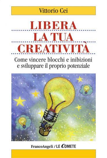 Libera la tua creatività. Come vincere blocchi e inibizioni e sv