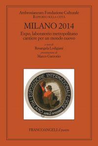 Milano 2014. Expo, laboratorio metropolitano cantiere per un mon