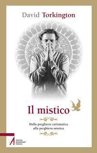 Il mistico. Dalla preghiera carismatica alla preghiera mistica e