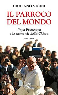 Il parroco del mondo. Papa Francesco e le nuove vie della Chiesa