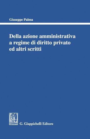 Della azione amministrativa a regime di diritto privato ed altri