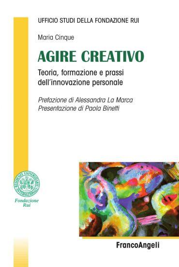 Agire creativo. Teoria, formazione e prassi dell'innovazione per