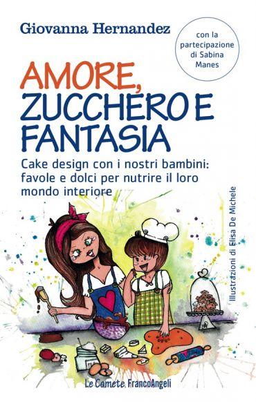 Amore, zucchero e fantasia. Cake design con i nostri bambini: fa