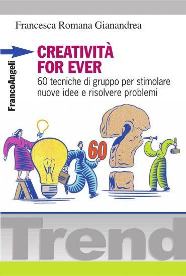 Creatività for ever. 60 tecniche di gruppo per stimolare nuove i