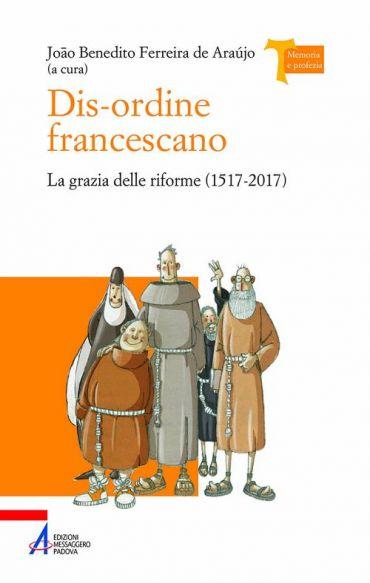 Dis-ordine francescano. La grazia delle riforme (1517-2017)