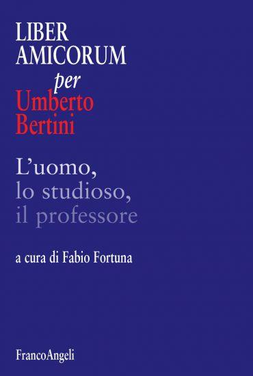 Liber amicorum per Umberto Bertini. L'uomo, lo studioso, il prof