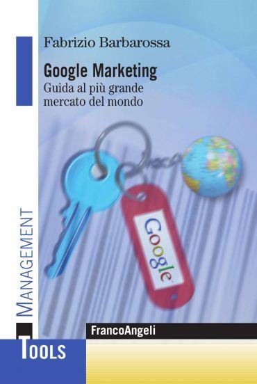 Google marketing. Guida al più grande mercato del mondo