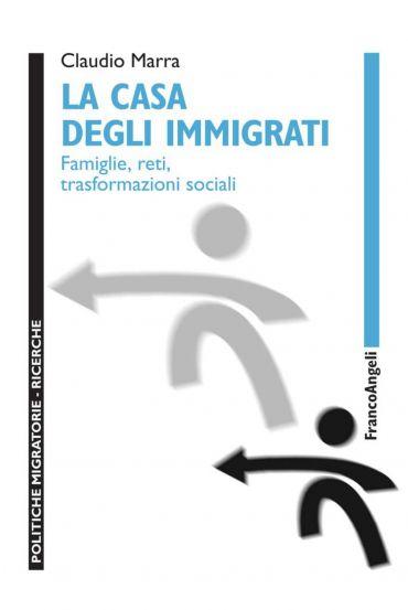 La casa degli immigrati. Famiglie, reti, trasformazioni sociali